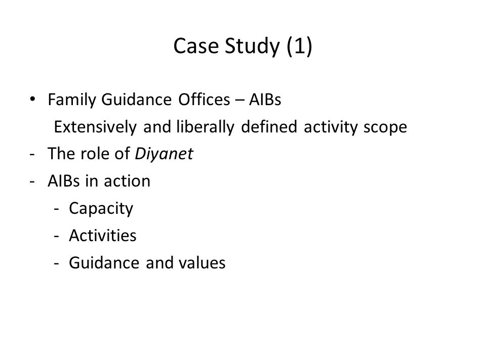 Case Study (1) Family Guidance Offices – AIBs Extensively and liberally defined activity scope -The role of Diyanet -AIBs in action -Capacity -Activit