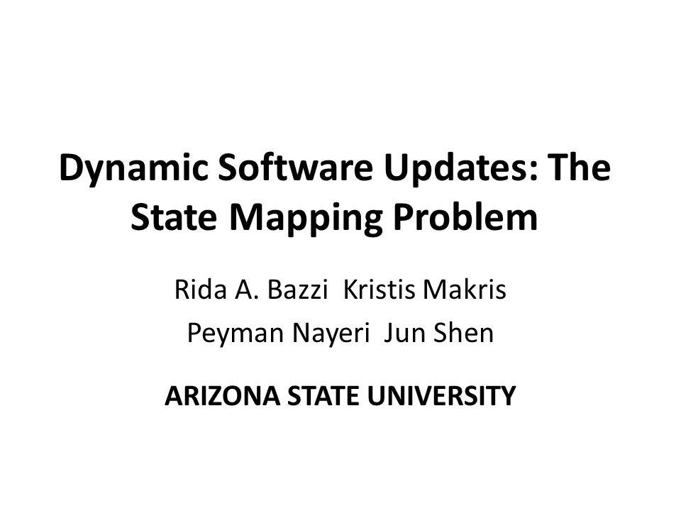 Dynamic Software Updates: The State Mapping Problem Rida A. Bazzi Kristis Makris Peyman Nayeri Jun Shen ARIZONA STATE UNIVERSITY