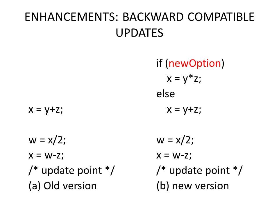 ENHANCEMENTS: BACKWARD COMPATIBLE UPDATES if (newOption) x = y*z; else x = y+z; w = x/2; x = w-z; /* update point */ (b) new version x = y+z; w = x/2;