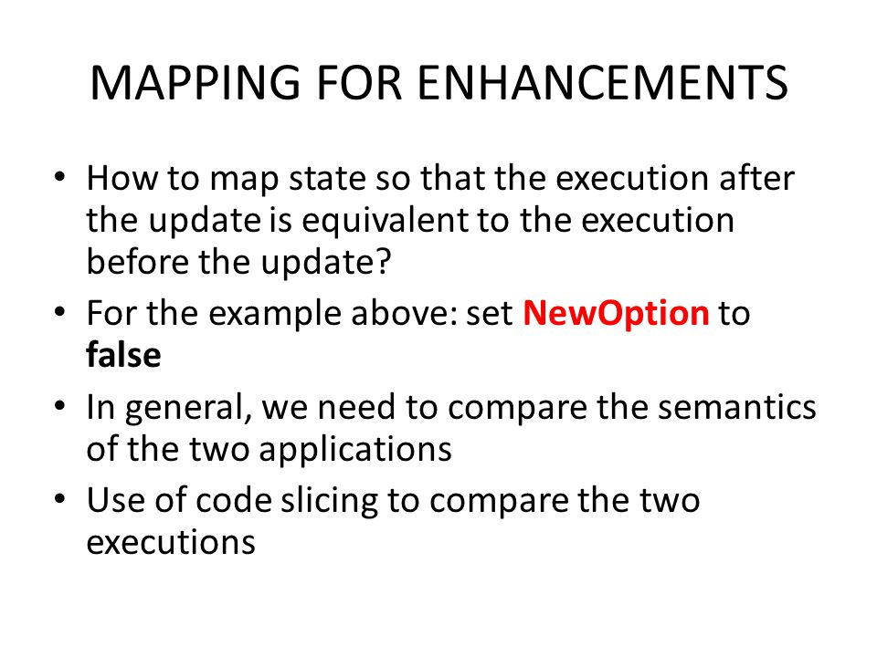 MAPPING FOR ENHANCEMENTS How to map state so that the execution after the update is equivalent to the execution before the update? For the example abo
