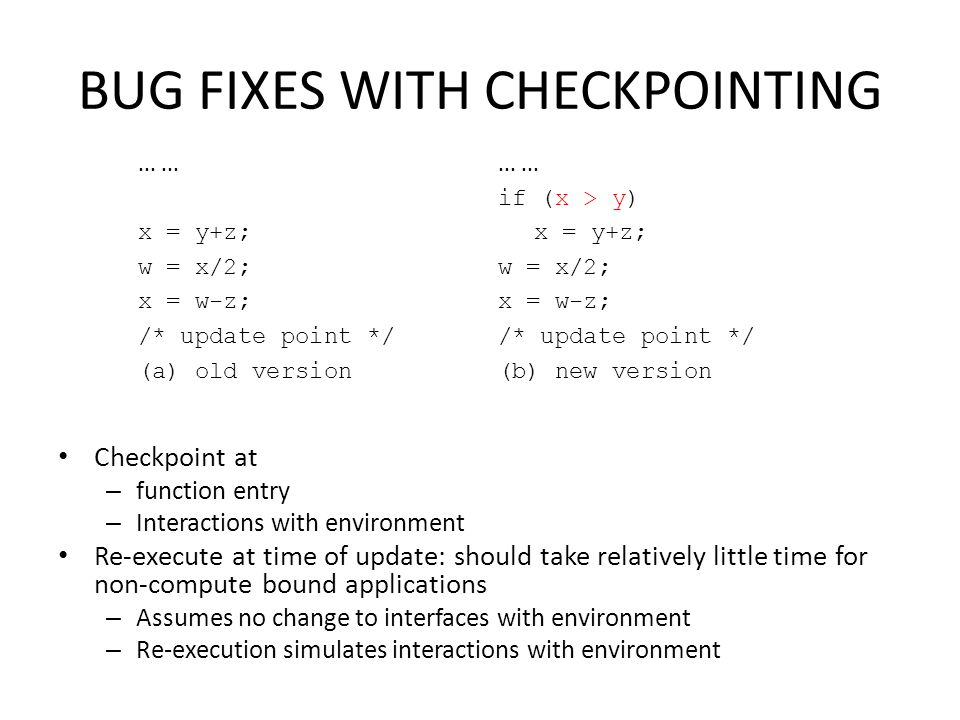 BUG FIXES WITH CHECKPOINTING Checkpoint at – function entry – Interactions with environment Re-execute at time of update: should take relatively littl