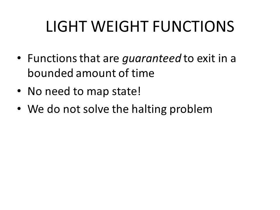 LIGHT WEIGHT FUNCTIONS Functions that are guaranteed to exit in a bounded amount of time No need to map state! We do not solve the halting problem