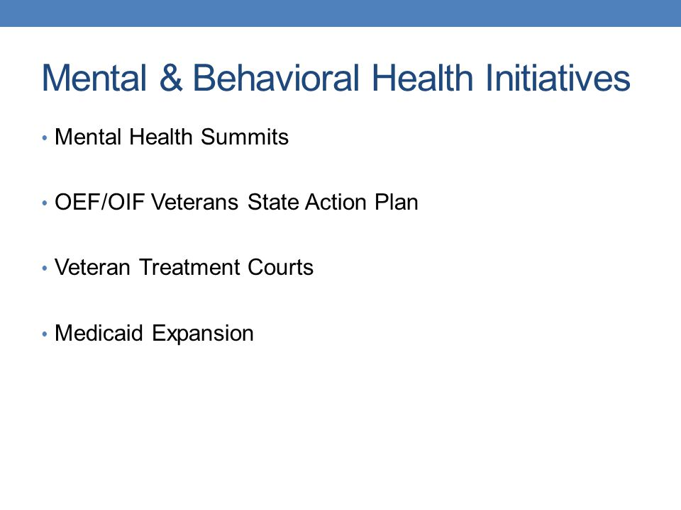 Mental & Behavioral Health Initiatives Mental Health Summits OEF/OIF Veterans State Action Plan Veteran Treatment Courts Medicaid Expansion