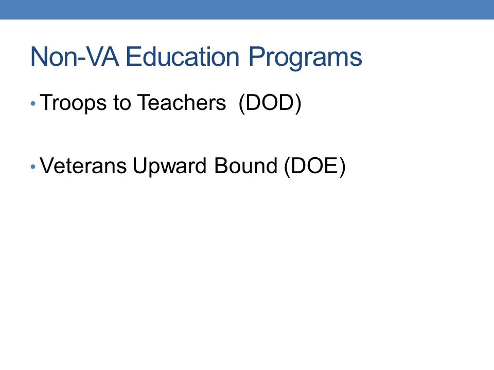 Non-VA Education Programs Troops to Teachers (DOD) Veterans Upward Bound (DOE)