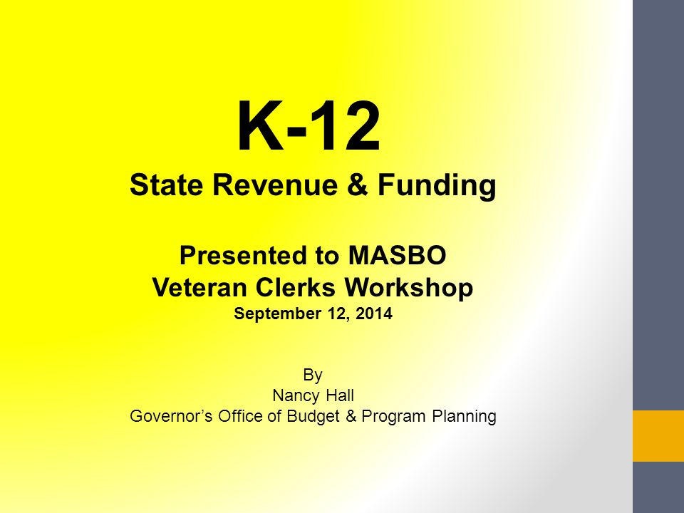 K-12 State Revenue & Funding Presented to MASBO Veteran Clerks Workshop September 12, 2014 By Nancy Hall Governor's Office of Budget & Program Planning