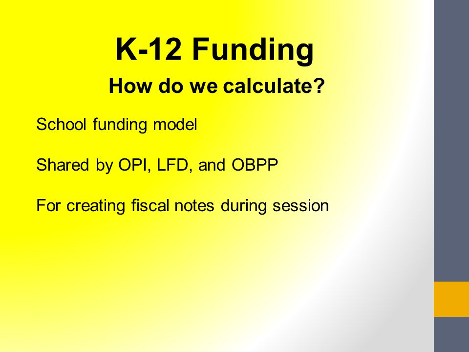 How do we calculate? School funding model Shared by OPI, LFD, and OBPP For creating fiscal notes during session K-12 Funding