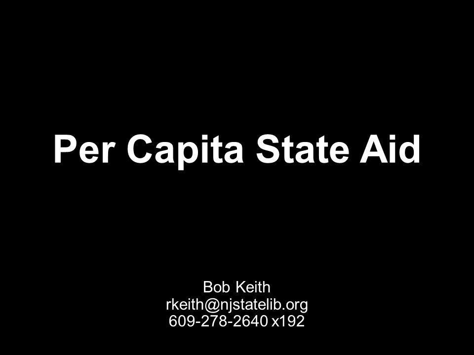 Per Capita State Aid Bob Keith rkeith@njstatelib.org 609-278-2640 x192