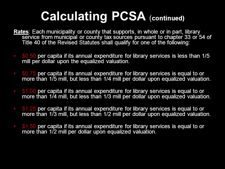 Calculating PCSA ( continued) Rates: Each municipality or county that supports, in whole or in part, library service from municipal or county tax sources pursuant to chapter 33 or 54 of Title 40 of the Revised Statutes shall qualify for one of the following: $0.50 per capita if its annual expenditure for library services is less than 1/5 mill per dollar upon the equalized valuation.