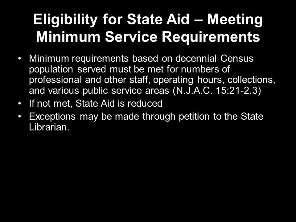 Eligibility for State Aid – Meeting Minimum Service Requirements Minimum requirements based on decennial Census population served must be met for numbers of professional and other staff, operating hours, collections, and various public service areas (N.J.A.C.
