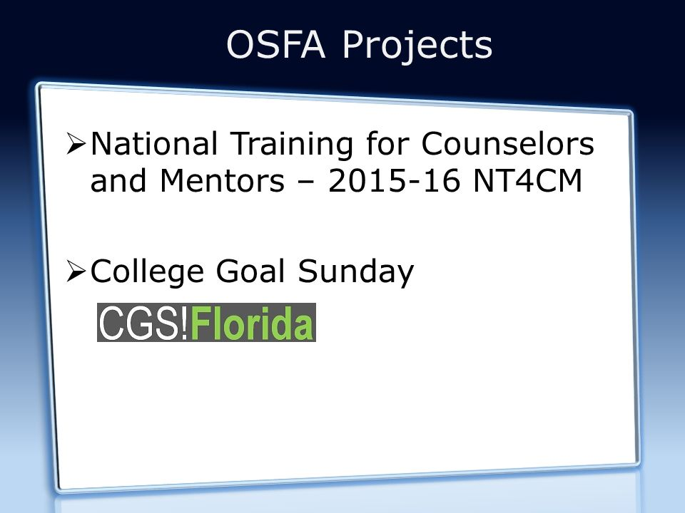 OSFA Projects  National Training for Counselors and Mentors – 2015-16 NT4CM  College Goal Sunday
