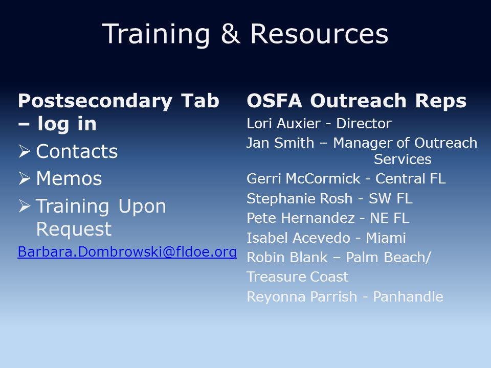 Training & Resources Postsecondary Tab – log in  Contacts  Memos  Training Upon Request Barbara.Dombrowski@fldoe.org OSFA Outreach Reps Lori Auxier - Director Jan Smith – Manager of Outreach Services Gerri McCormick - Central FL Stephanie Rosh - SW FL Pete Hernandez - NE FL Isabel Acevedo - Miami Robin Blank – Palm Beach/ Treasure Coast Reyonna Parrish - Panhandle