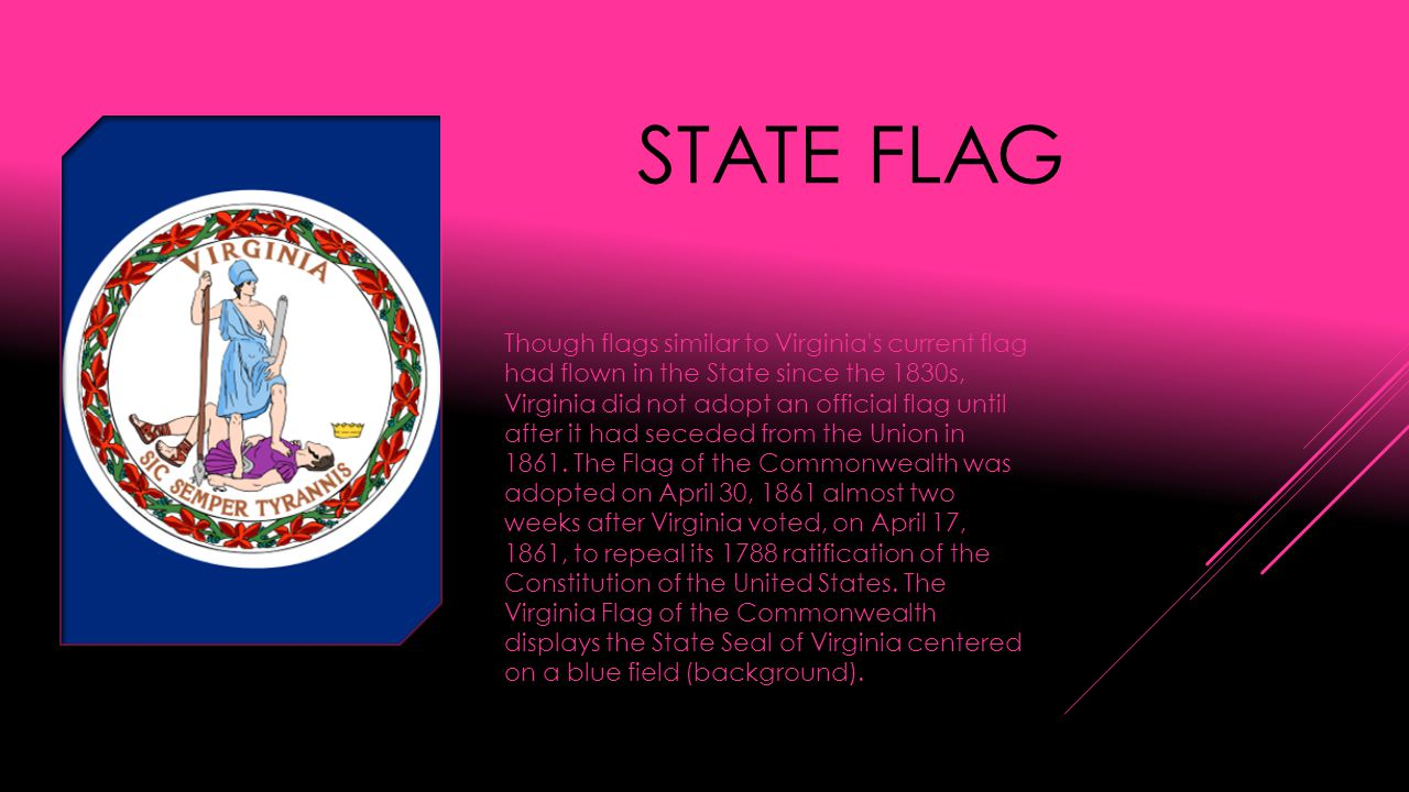 STATE FLAG Though flags similar to Virginia s current flag had flown in the State since the 1830s, Virginia did not adopt an official flag until after it had seceded from the Union in 1861.