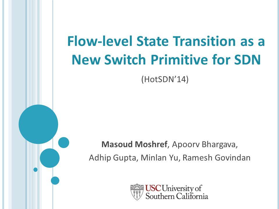 Flow-level State Transition as a New Switch Primitive for SDN Masoud Moshref, Apoorv Bhargava, Adhip Gupta, Minlan Yu, Ramesh Govindan (HotSDN'14)