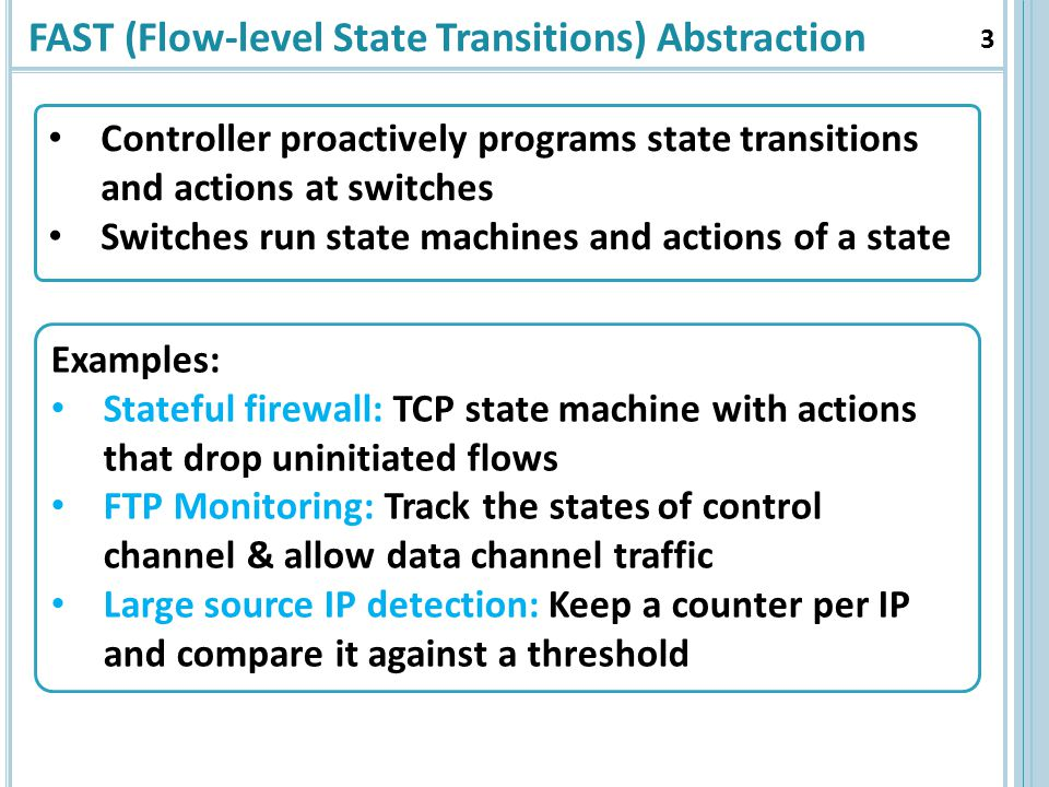 FAST (Flow-level State Transitions) Abstraction 3 Examples: Stateful firewall: TCP state machine with actions that drop uninitiated flows FTP Monitoring: Track the states of control channel & allow data channel traffic Large source IP detection: Keep a counter per IP and compare it against a threshold Controller proactively programs state transitions and actions at switches Switches run state machines and actions of a state