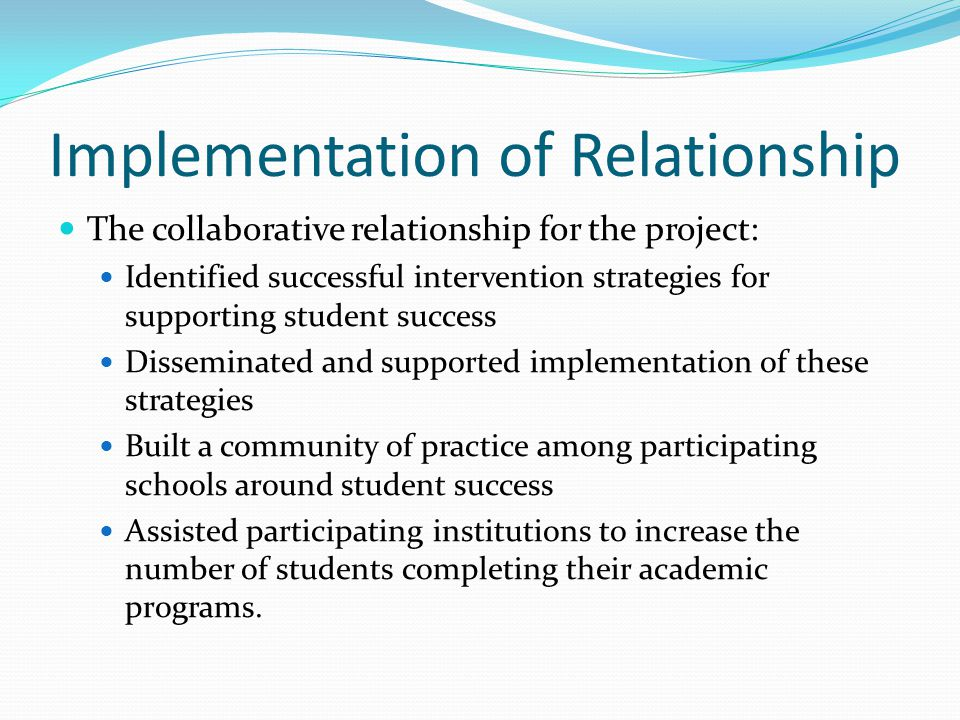 Implementation of Relationship The collaborative relationship for the project: Identified successful intervention strategies for supporting student success Disseminated and supported implementation of these strategies Built a community of practice among participating schools around student success Assisted participating institutions to increase the number of students completing their academic programs.