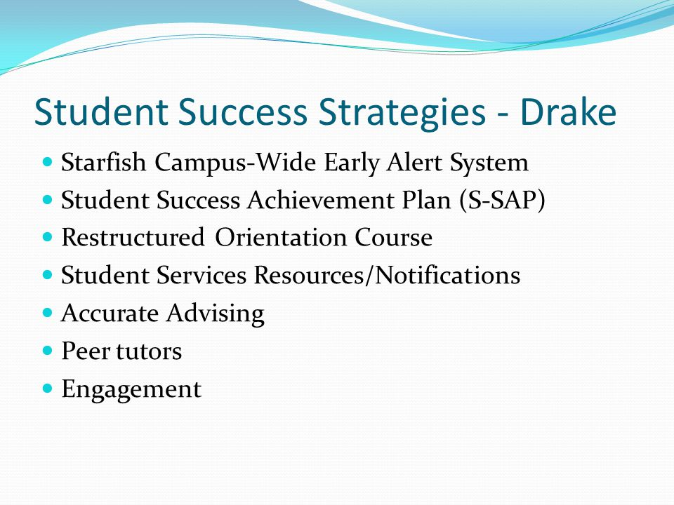 Student Success Strategies - Drake Starfish Campus-Wide Early Alert System Student Success Achievement Plan (S-SAP) Restructured Orientation Course Student Services Resources/Notifications Accurate Advising Peer tutors Engagement