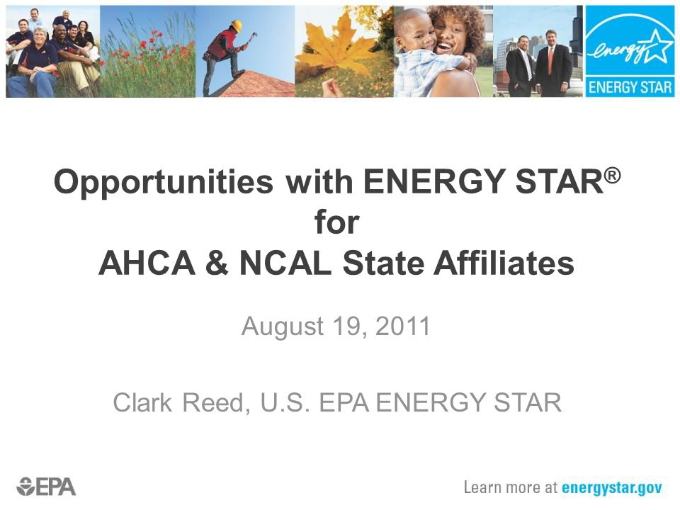 Opportunities with ENERGY STAR ® for AHCA & NCAL State Affiliates August 19, 2011 Clark Reed, U.S.