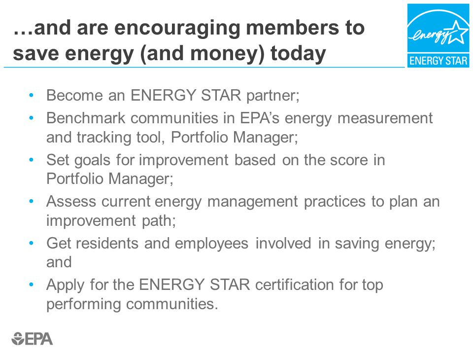 …and are encouraging members to save energy (and money) today Become an ENERGY STAR partner; Benchmark communities in EPA's energy measurement and tracking tool, Portfolio Manager; Set goals for improvement based on the score in Portfolio Manager; Assess current energy management practices to plan an improvement path; Get residents and employees involved in saving energy; and Apply for the ENERGY STAR certification for top performing communities.