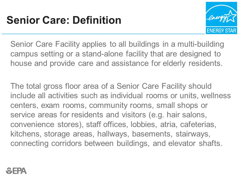 Senior Care: Definition Senior Care Facility applies to all buildings in a multi-building campus setting or a stand-alone facility that are designed to house and provide care and assistance for elderly residents.