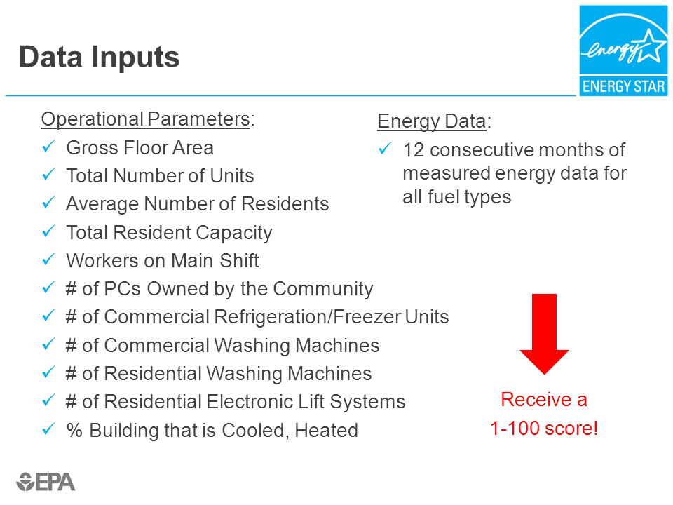 Operational Parameters: Gross Floor Area Total Number of Units Average Number of Residents Total Resident Capacity Workers on Main Shift # of PCs Owned by the Community # of Commercial Refrigeration/Freezer Units # of Commercial Washing Machines # of Residential Washing Machines # of Residential Electronic Lift Systems % Building that is Cooled, Heated Data Inputs Energy Data: 12 consecutive months of measured energy data for all fuel types Receive a 1-100 score!
