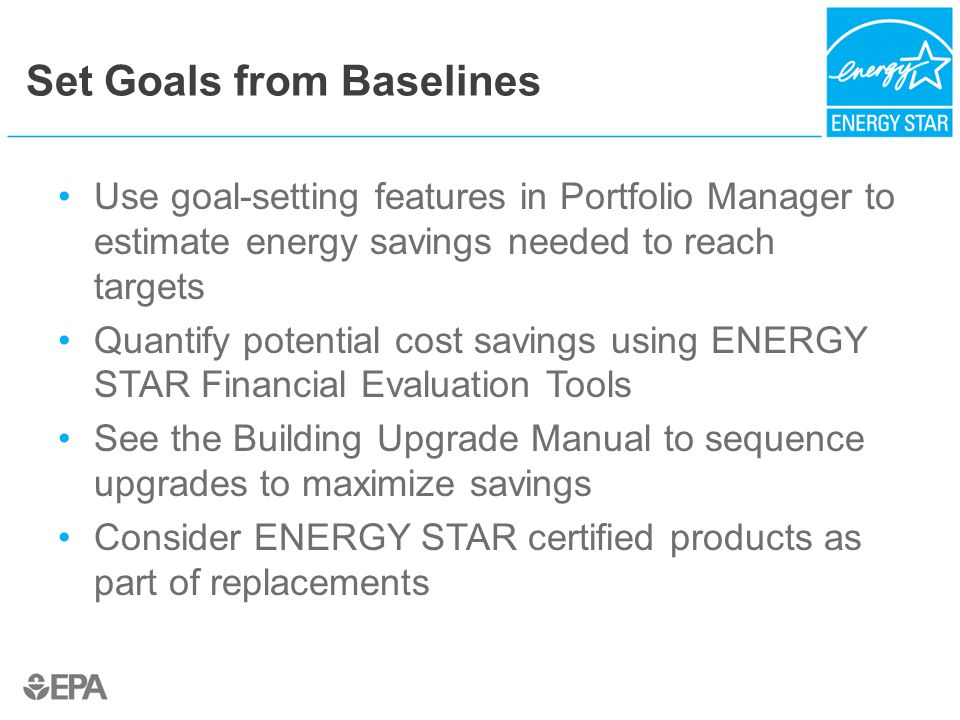 Set Goals from Baselines Use goal-setting features in Portfolio Manager to estimate energy savings needed to reach targets Quantify potential cost savings using ENERGY STAR Financial Evaluation Tools See the Building Upgrade Manual to sequence upgrades to maximize savings Consider ENERGY STAR certified products as part of replacements
