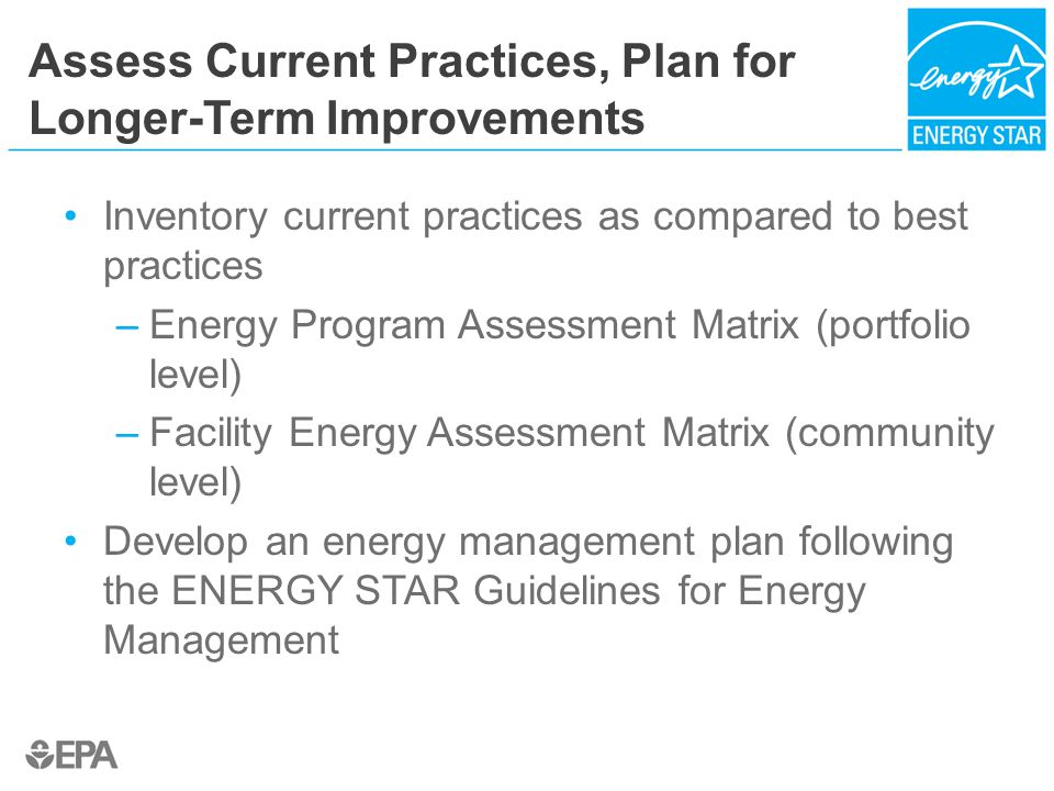 Assess Current Practices, Plan for Longer-Term Improvements Inventory current practices as compared to best practices –Energy Program Assessment Matrix (portfolio level) –Facility Energy Assessment Matrix (community level) Develop an energy management plan following the ENERGY STAR Guidelines for Energy Management