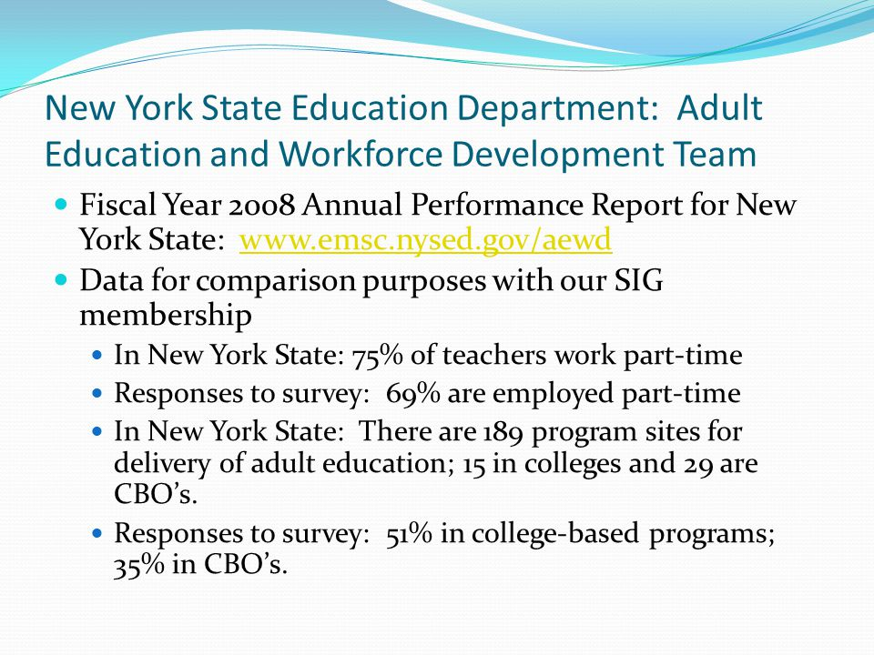 New York State Education Department: Adult Education and Workforce Development Team Fiscal Year 2008 Annual Performance Report for New York State: www.emsc.nysed.gov/aewdwww.emsc.nysed.gov/aewd Data for comparison purposes with our SIG membership In New York State: 75% of teachers work part-time Responses to survey: 69% are employed part-time In New York State: There are 189 program sites for delivery of adult education; 15 in colleges and 29 are CBO's.
