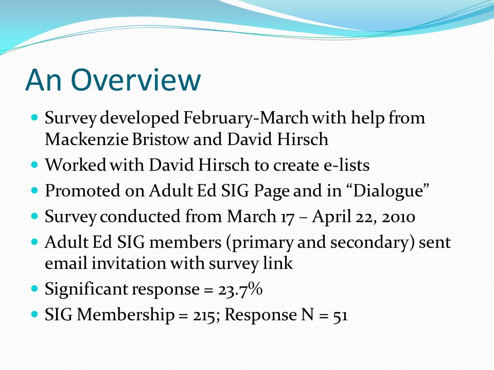 An Overview Survey developed February-March with help from Mackenzie Bristow and David Hirsch Worked with David Hirsch to create e-lists Promoted on Adult Ed SIG Page and in Dialogue Survey conducted from March 17 – April 22, 2010 Adult Ed SIG members (primary and secondary) sent email invitation with survey link Significant response = 23.7% SIG Membership = 215; Response N = 51