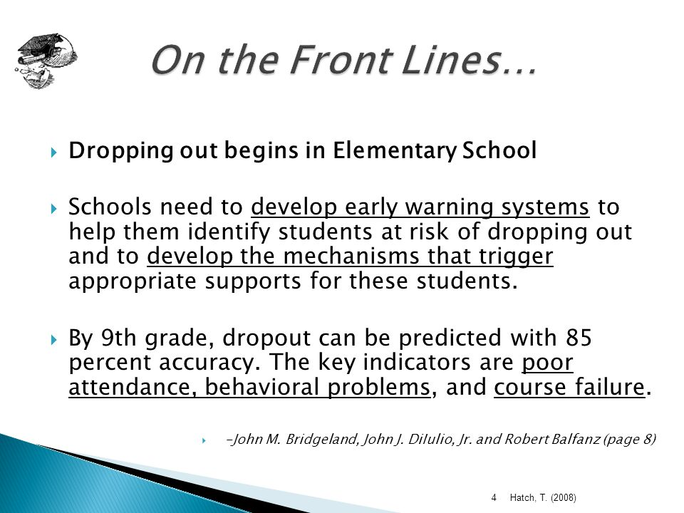  Dropping out begins in Elementary School  Schools need to develop early warning systems to help them identify students at risk of dropping out and