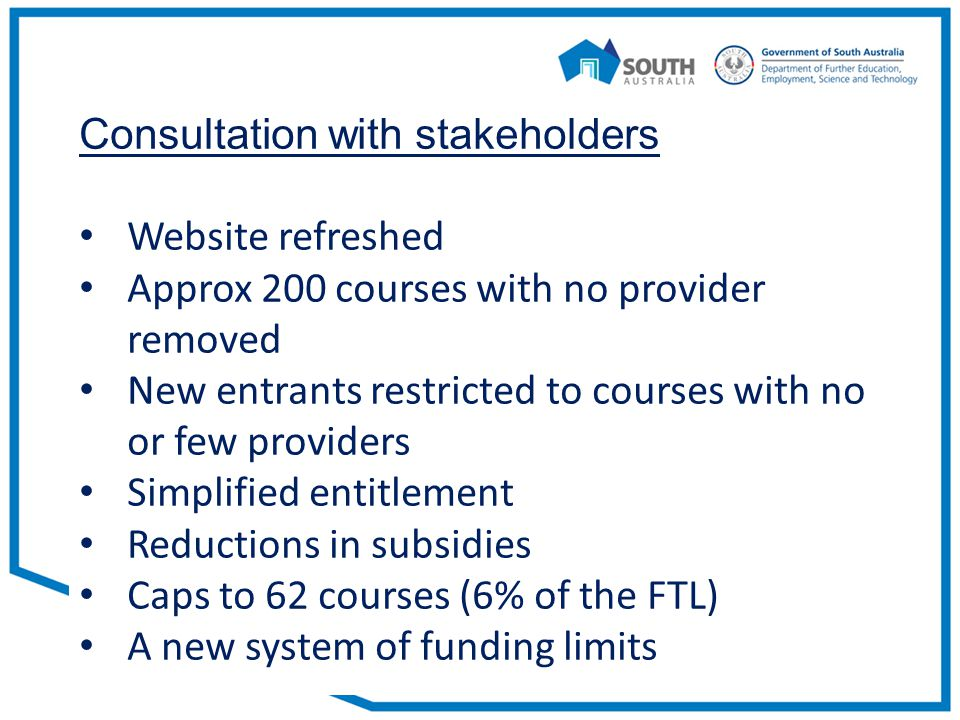 Consultation with stakeholders Website refreshed Approx 200 courses with no provider removed New entrants restricted to courses with no or few providers Simplified entitlement Reductions in subsidies Caps to 62 courses (6% of the FTL) A new system of funding limits