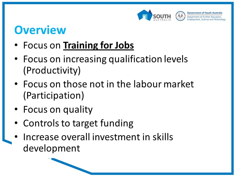 Overview Focus on Training for Jobs Focus on increasing qualification levels (Productivity) Focus on those not in the labour market (Participation) Focus on quality Controls to target funding Increase overall investment in skills development