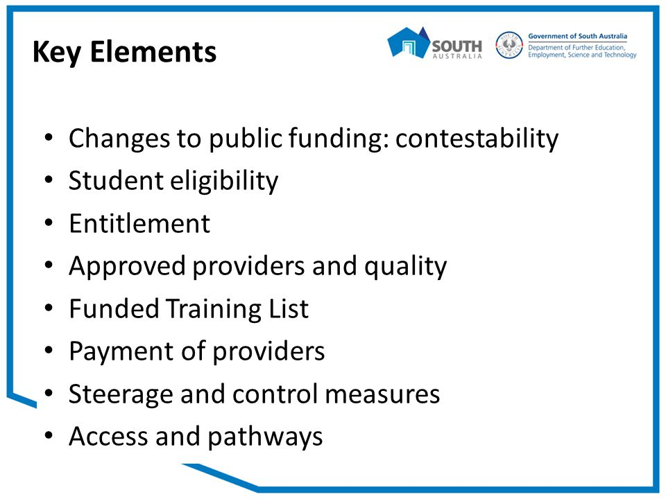 Key Elements Changes to public funding: contestability Student eligibility Entitlement Approved providers and quality Funded Training List Payment of providers Steerage and control measures Access and pathways