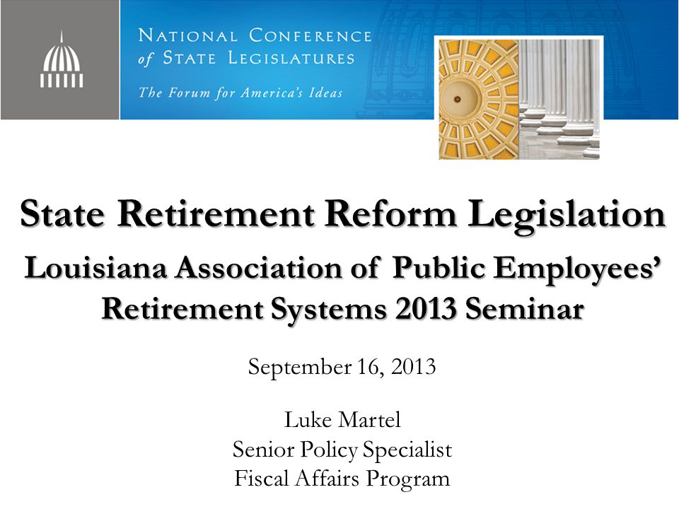 State Retirement Reform Legislation Louisiana Association of Public Employees' Retirement Systems 2013 Seminar September 16, 2013 Luke Martel Senior Policy Specialist Fiscal Affairs Program