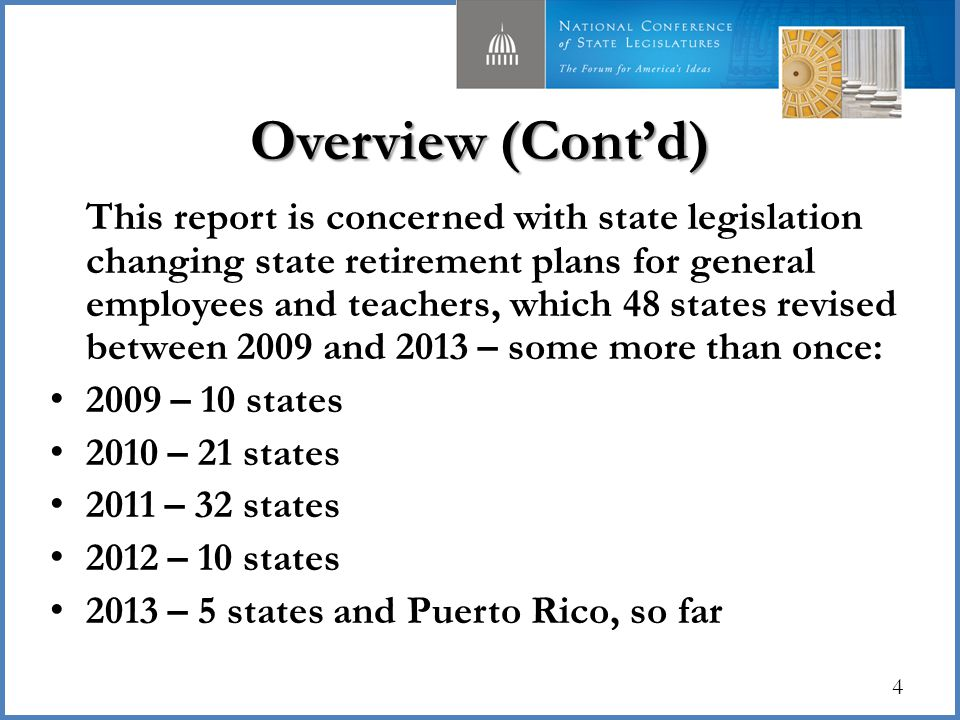 Overview (Cont'd) This report is concerned with state legislation changing state retirement plans for general employees and teachers, which 48 states revised between 2009 and 2013 – some more than once: 2009 – 10 states 2010 – 21 states 2011 – 32 states 2012 – 10 states 2013 – 5 states and Puerto Rico, so far 4