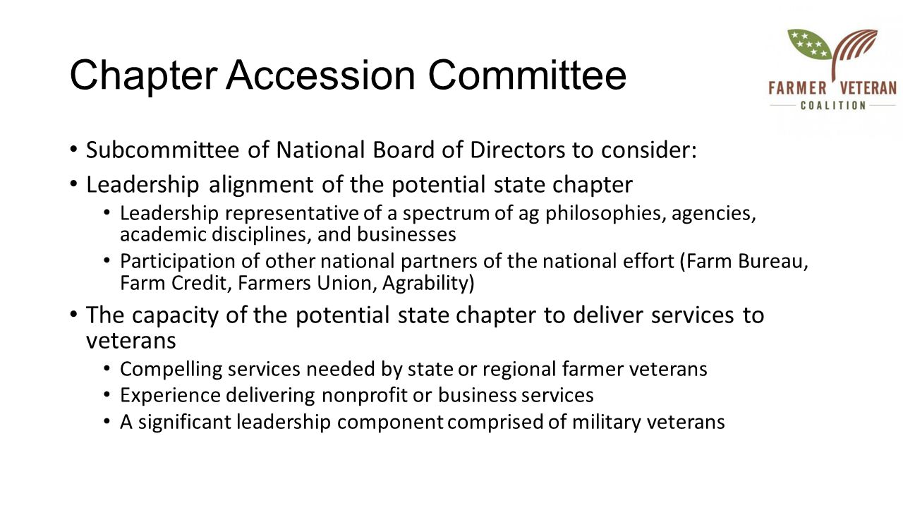 Chapter Accession Committee Subcommittee of National Board of Directors to consider: Leadership alignment of the potential state chapter Leadership representative of a spectrum of ag philosophies, agencies, academic disciplines, and businesses Participation of other national partners of the national effort (Farm Bureau, Farm Credit, Farmers Union, Agrability) The capacity of the potential state chapter to deliver services to veterans Compelling services needed by state or regional farmer veterans Experience delivering nonprofit or business services A significant leadership component comprised of military veterans