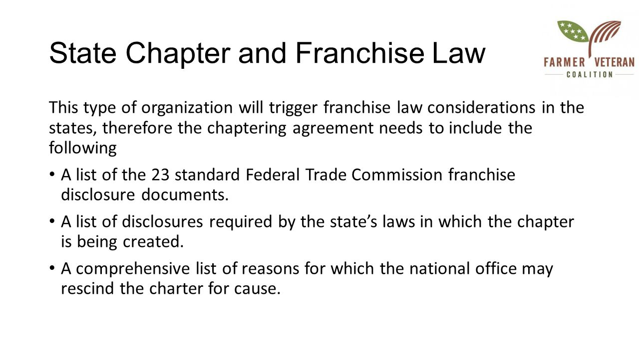 State Chapter and Franchise Law This type of organization will trigger franchise law considerations in the states, therefore the chaptering agreement needs to include the following A list of the 23 standard Federal Trade Commission franchise disclosure documents.