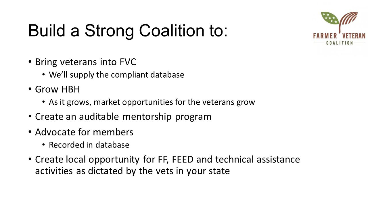 Build a Strong Coalition to: Bring veterans into FVC We'll supply the compliant database Grow HBH As it grows, market opportunities for the veterans grow Create an auditable mentorship program Advocate for members Recorded in database Create local opportunity for FF, FEED and technical assistance activities as dictated by the vets in your state