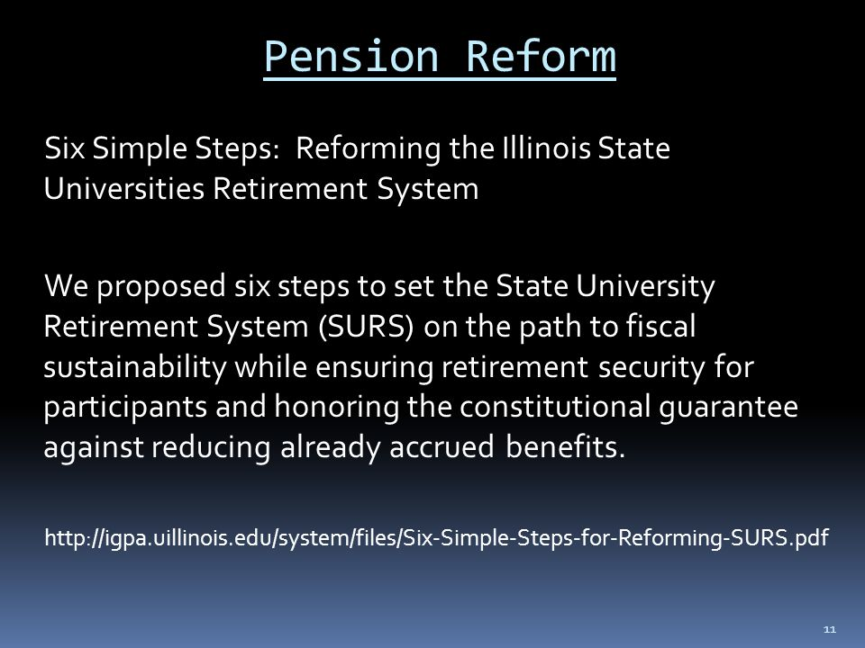 Pension Reform Six Simple Steps: Reforming the Illinois State Universities Retirement System We proposed six steps to set the State University Retirement System (SURS) on the path to fiscal sustainability while ensuring retirement security for participants and honoring the constitutional guarantee against reducing already accrued benefits.