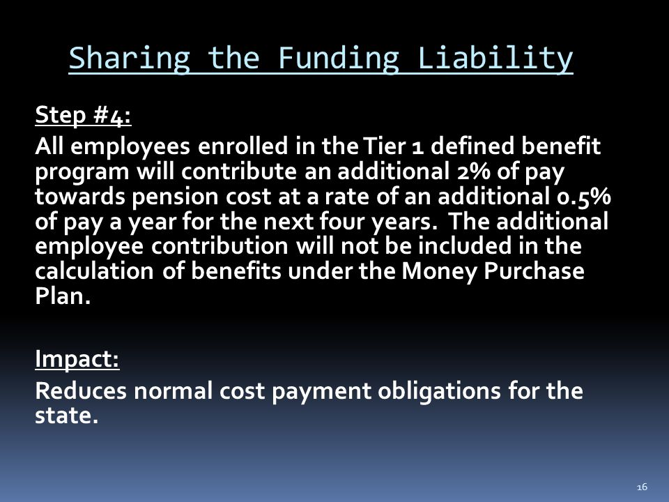 Sharing the Funding Liability Step #4: All employees enrolled in the Tier 1 defined benefit program will contribute an additional 2% of pay towards pension cost at a rate of an additional 0.5% of pay a year for the next four years.