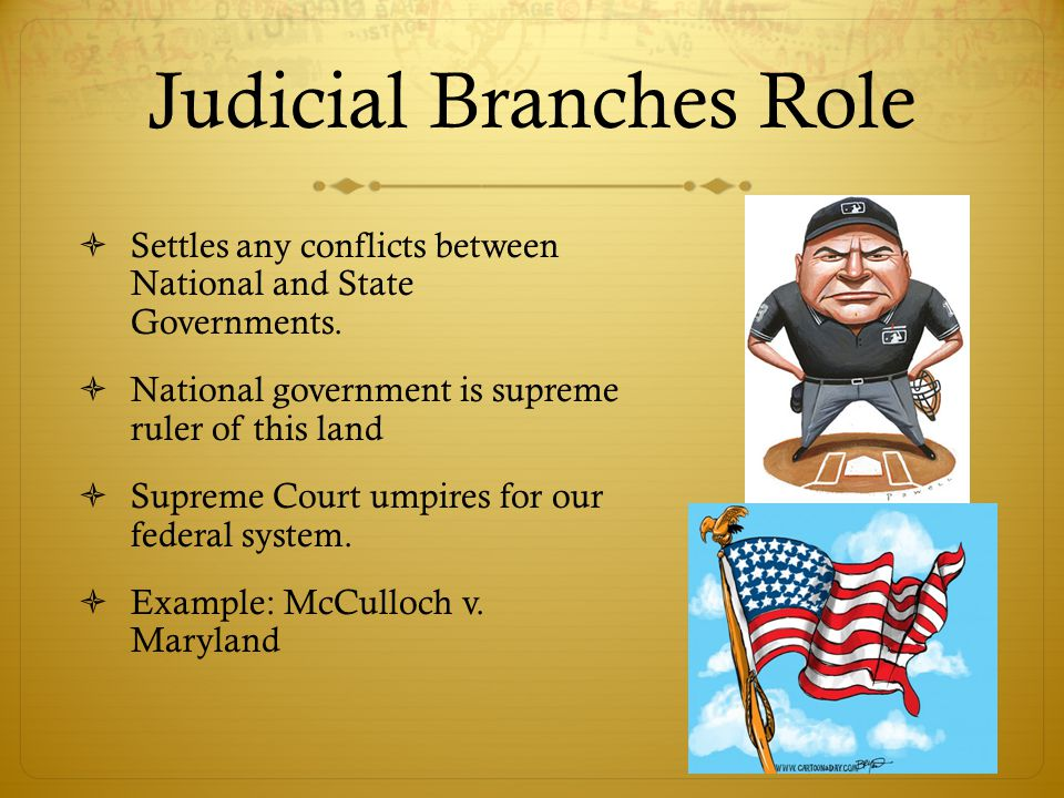 Judicial Branches Role  Settles any conflicts between National and State Governments.