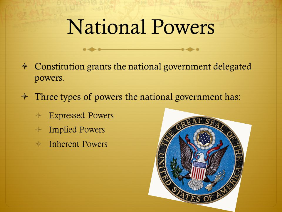 National Powers  Constitution grants the national government delegated powers.  Three types of powers the national government has:  Expressed Power