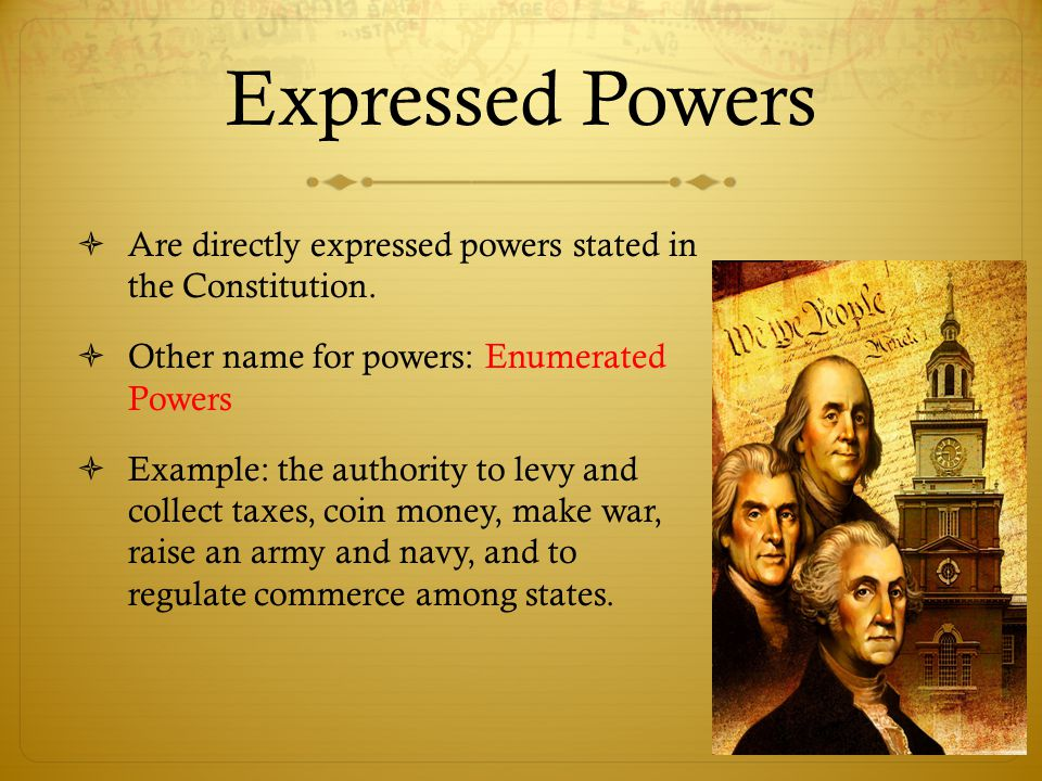Expressed Powers  Are directly expressed powers stated in the Constitution.