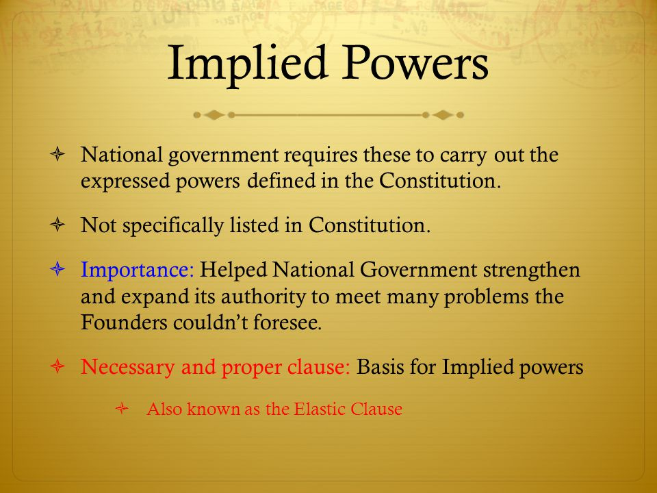 Implied Powers  National government requires these to carry out the expressed powers defined in the Constitution.  Not specifically listed in Consti