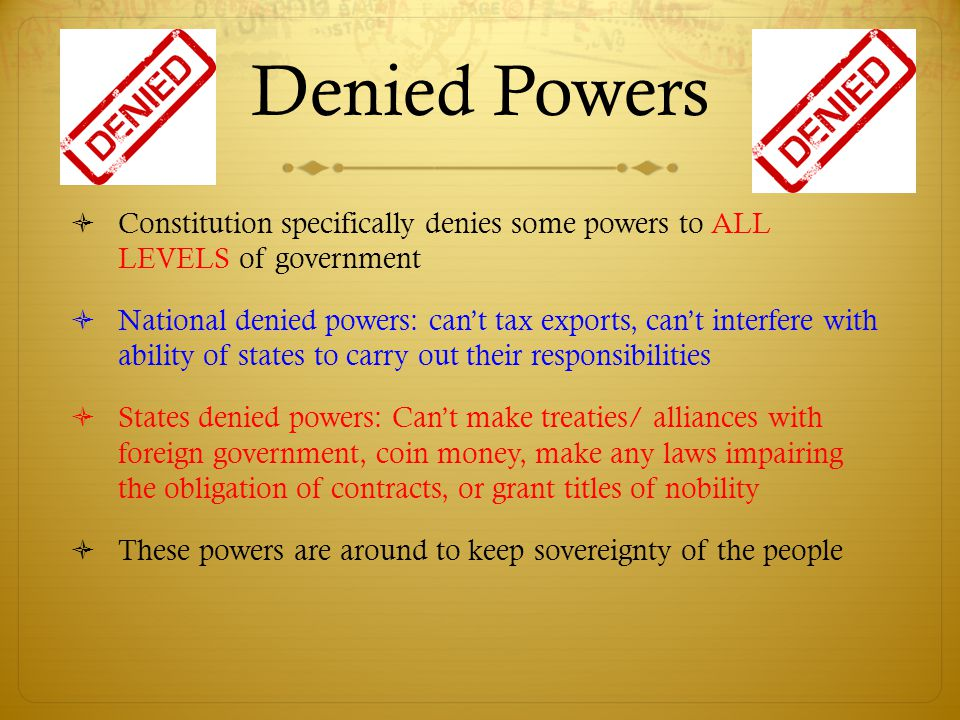 Denied Powers  Constitution specifically denies some powers to ALL LEVELS of government  National denied powers: can't tax exports, can't interfere