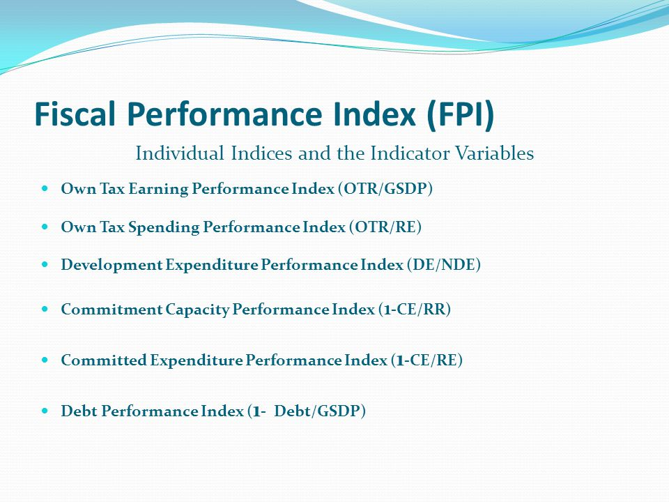 Fiscal Performance Index (FPI) Individual Indices and the Indicator Variables Own Tax Earning Performance Index (OTR/GSDP) Own Tax Spending Performance Index (OTR/RE) Development Expenditure Performance Index (DE/NDE) Commitment Capacity Performance Index ( 1 -CE/RR) Committed Expenditure Performance Index ( 1 -CE/RE) Debt Performance Index ( 1 - Debt/GSDP)