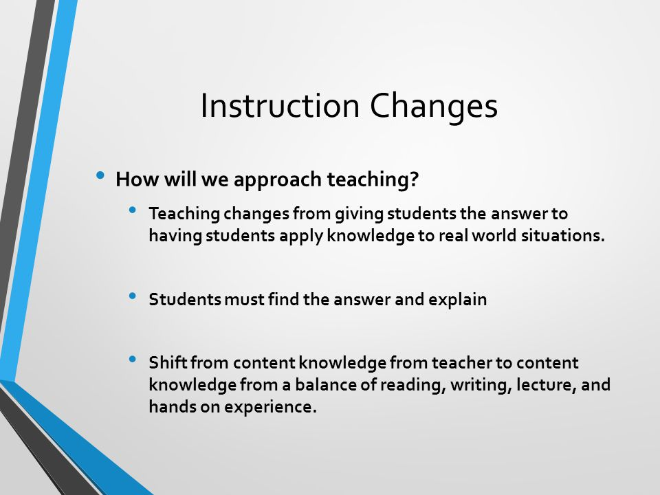 Instruction Changes How will we approach teaching? Teaching changes from giving students the answer to having students apply knowledge to real world s