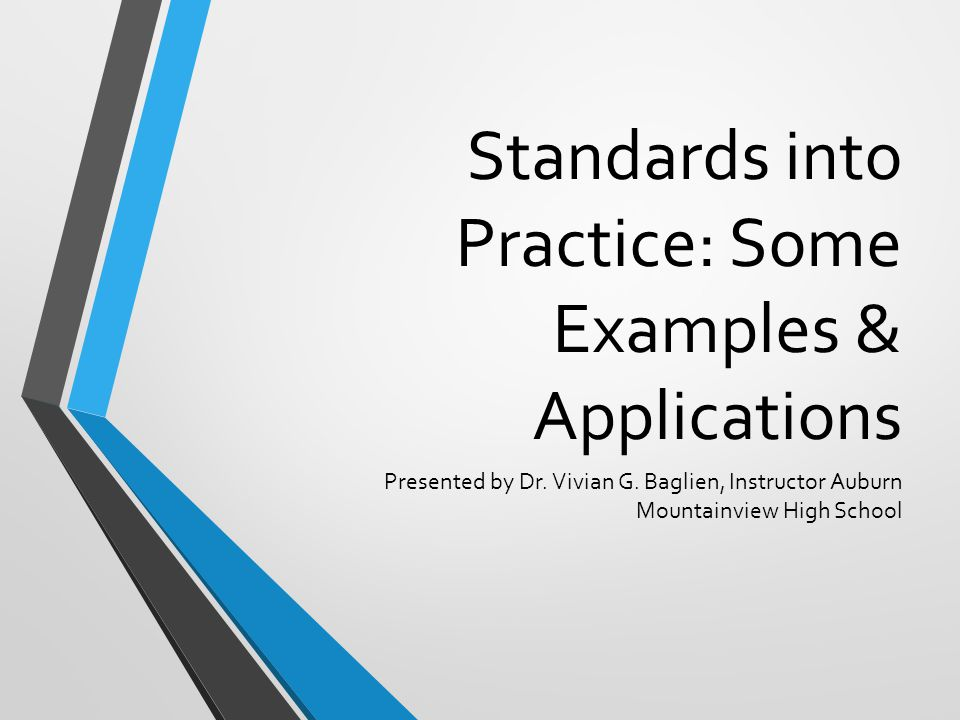 Standards into Practice: Some Examples & Applications Presented by Dr. Vivian G. Baglien, Instructor Auburn Mountainview High School