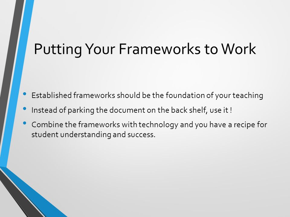 Putting Your Frameworks to Work Established frameworks should be the foundation of your teaching Instead of parking the document on the back shelf, us