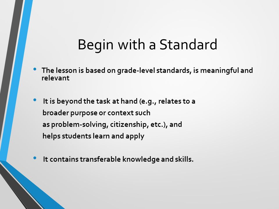 Begin with a Standard The lesson is based on grade-level standards, is meaningful and relevant It is beyond the task at hand (e.g., relates to a broad