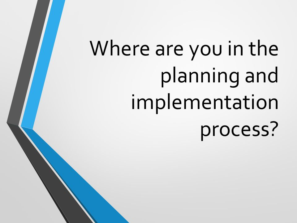 Where are you in the planning and implementation process?